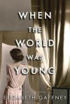 When the World Was Young: A Novel - Elizabeth Gaffney