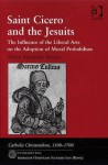 Saint Cicero and the Jesuits: The Influence of the Liberal Arts on the Adoption of Moral Probabalism - Robert Aleksander Maryks