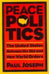Peace Politics: The United States Between Old and New World Orders - Paul Joseph