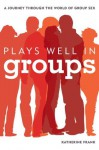 Plays Well in Groups: A Journey Through the World of Group Sex - Katherine Frank