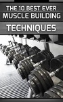 Muscle Gain: The 10 Best Ever Muscle Building Techniques - Michael James