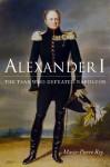 Alexander I: The Tsar Who Defeated Napoleon - Marie-Pierre Rey, Susan Emanuel