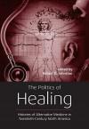 The Politics of Healing: Histories of Alternative Medicine in Twentieth-Century North America - Robert D. Johnston