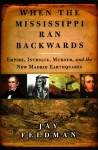 When the Mississippi Ran Backwards: Empire, Intrigue, Murder, and the New Madrid Earthquakes - Jay Feldman