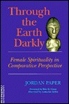 Through the Earth Darkly: Female Spirituality in Comparative Perspective - Jordan Paper, Marilyn Nefsky, Elizabeth Aijin-Tettey, Louise Backman, Jacqui Lavalley, Paul Aijin-Tettey, Li Chuang Paper, Johanna Stuckey, Catherine Keller, Rita M. Gross