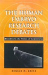 The Human Embryo Research Debates: Bioethics in the Vortex of Controversy - Ronald M. Green