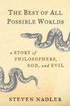 The Best of All Possible Worlds: A Story of Philosophers, God, and Evil - Steven M. Nadler