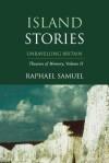 Island Stories: Unravelling Britain - Raphael Samuel