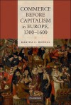 Commerce Before Capitalism in Europe, 1300-1600 - Martha C. Howell