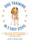 Dog Training in 3 Easy Steps: How to Make Your Dog Confident, Secure, and Able to Understand and Follow Rules - Julie A. Bjelland
