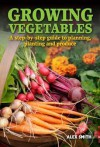 Growing Vegetables: A Step-By-Step Guide to Planning, Planting and Produce - Alex Smith