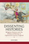 Dissenting Histories: Religious Division and the Politics of Memory in Eighteenth-Century England - John Seed