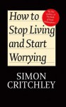 How to Stop Living and Start Worrying: Conversations with Carl Cederstrm - Simon Critchley, Carl Cederstrom