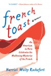 French Toast: An American in Paris Celebrates the Maddening Mysteries of the French - Harriet Welty Rochefort