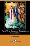 The Wife of Chino and Other Stories (Illustrated Edition) (Dodo Press) - Frank Norris