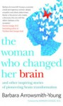 The Woman Who Changed Her Brain: Stories of Transformation from the Frontier of Brain Science - Barbara Arrowsmith-Young