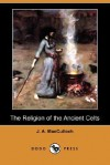 The Religion of the Ancient Celts (Dodo Press) - John Arnott MacCulloch
