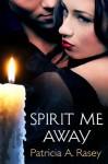Spirit Me Away - Patricia A. Rasey