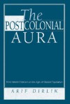 The Postcolonial Aura: Third World Criticism In The Age Of Global Capitalism - Arif Dirlik