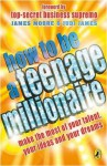 How to be a Teenage Millionaire - James Moore, Judi James