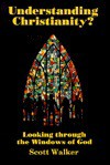 Understanding Christianity?: Looking Through the Windows of God - Scott Walker