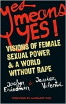 Yes Means Yes!: Visions of Female Sexual Power and a World Without Rape - Jaclyn Friedman, Jessica Valenti