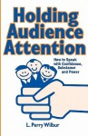 Holding Audience Attention: How to Speak with Confidence, Substance and Power - L. Perry Wilbur