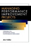 Managing Performance Improvement Projects: Preparing, Planning, Implementing - Jim Fuller