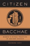 Citizen Bacchae: Women's Ritual Practice in Ancient Greece - Barbara Goff