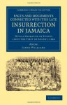 Facts and Documents Connected with the Late Insurrection in Jamaica: With a Narrative of Events Since the First of August, 1834 - Anonymous Anonymous, James Williams