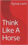 Think Like A Horse - Sylvia Loch
