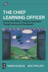 The Chief Learning Officer: Driving Value Within a Changing Organization Through Learning and Development - Tamar Elkeles, Jack J. Phillips