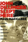 John Dillinger Slept Here: A Crooks' Tour of Crime and Corruption in St. Paul, 1920-1936 - Paul Maccabee