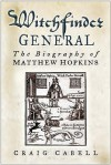 Witchfinder General: The Biography Of Matthew Hopkins - Craig Cabell