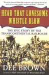 Hear That Lonesome Whistle Blow: The Epic Story of the Transcontinental Railroads - Dee Brown