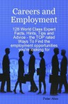 Careers and Employment - 128 World Class Expert Facts, Hints, Tips and Advice - The Top Rated Ways to Find the Employment Opportunities You're Looking for - Peter Allen