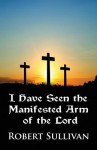 I Have Seen the Manifested Arm of the Lord - Robert Sullivan