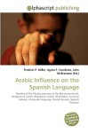 Arabic Influence on the Spanish Language - Agnes F. Vandome, John McBrewster, Sam B Miller II