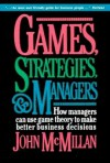 Games, Strategies, and Managers: How Managers Can Use Game Theory to Make Better Business Decisions - John McMillan
