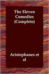 The Eleven Comedies (Complete) - Aristophanes, Et Al Aristophanes Et Al