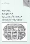 Miasta Księstwa Szczecińskiego do połowy XIV wieku - Jan M. Piskorski