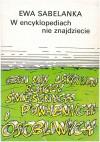 W encyklopediach nie znajdziecie czyli Mini leksykon rzeczy śmiesznych, poważnych i osobliwych - Ewa Sabelanka