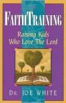 Faith Training: Raising Kids Who Love the Lord (Faith and Family Library) - Joe White