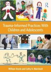 Trauma-Informed Practices With Children and Adolescents - William Steele, Cathy A. Malchiodi