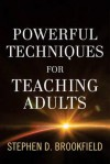 Powerful Techniques for Teaching Adults - Stephen D. Brookfield