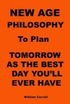 New Age Philosophy to Plan Tomorrow as the Best Day You'll Ever Have - William Carroll