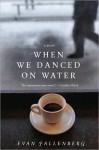 When We Danced on Water: A Novel - Evan Fallenberg