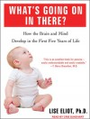 What's Going on in There? How the Brain and Mind Develop in the First Five Years of Life - Lise Eliot