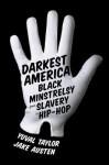 Darkest America: Black Minstrelsy from Slavery to Hip-Hop - Yuval Taylor, Jake Austen, Mel Watkins