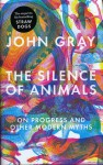 The Silence of Animals: On Progress and Other Modern Myths - John Nicholas Gray